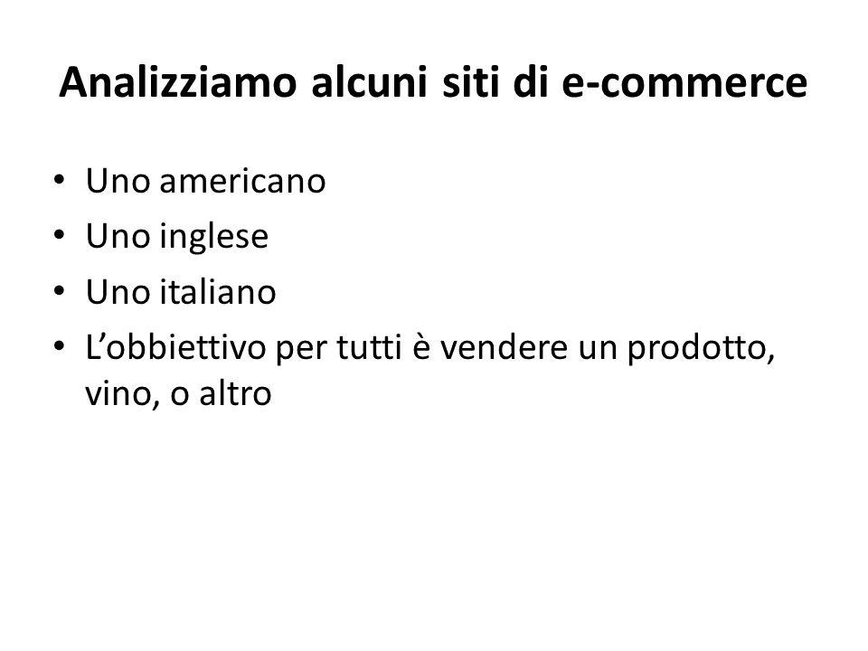 Analizziamo alcuni siti di e-commerce Uno americano Uno inglese Uno italiano L'obbiettivo per tutti è vendere un prodotto, vino, o altro