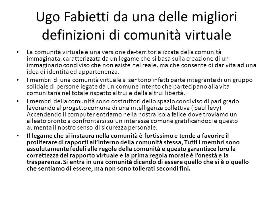 Ugo Fabietti da una delle migliori definizioni di comunità virtuale La comunità virtuale è una versione de-territorializzata della comunità immaginata