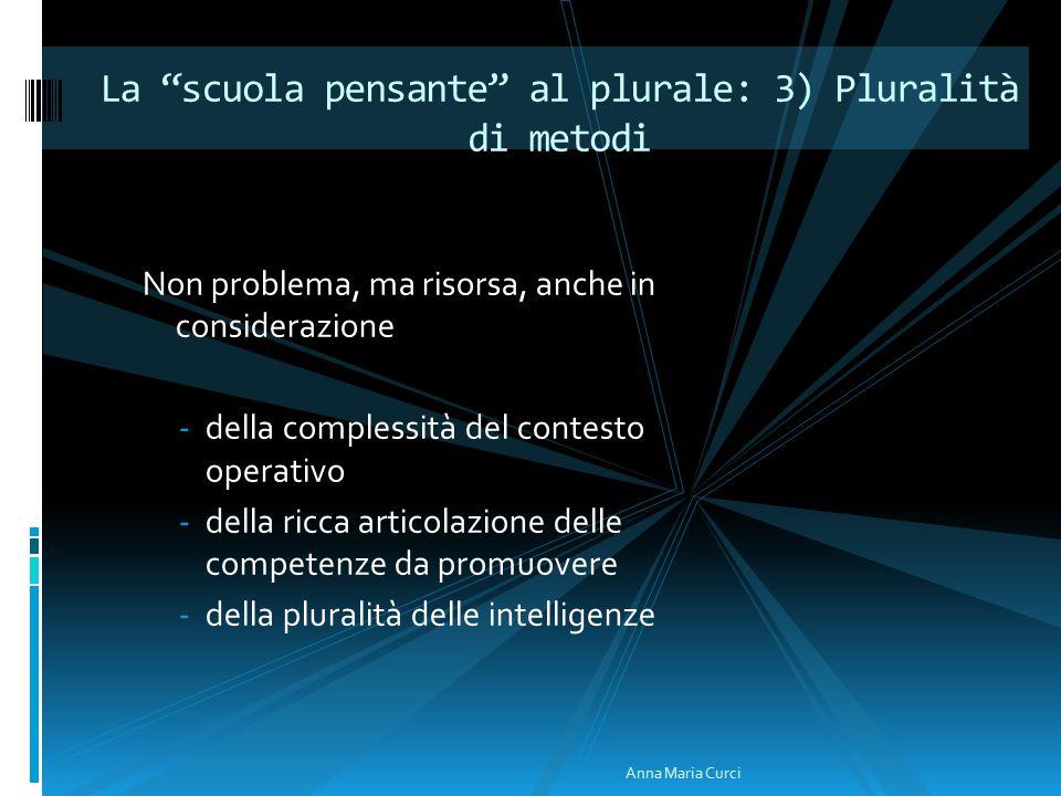 Non problema, ma risorsa, anche in considerazione -della complessità del contesto operativo -della ricca articolazione delle competenze da promuovere -della pluralità delle intelligenze La scuola pensante al plurale: 3) Pluralità di metodi Anna Maria Curci