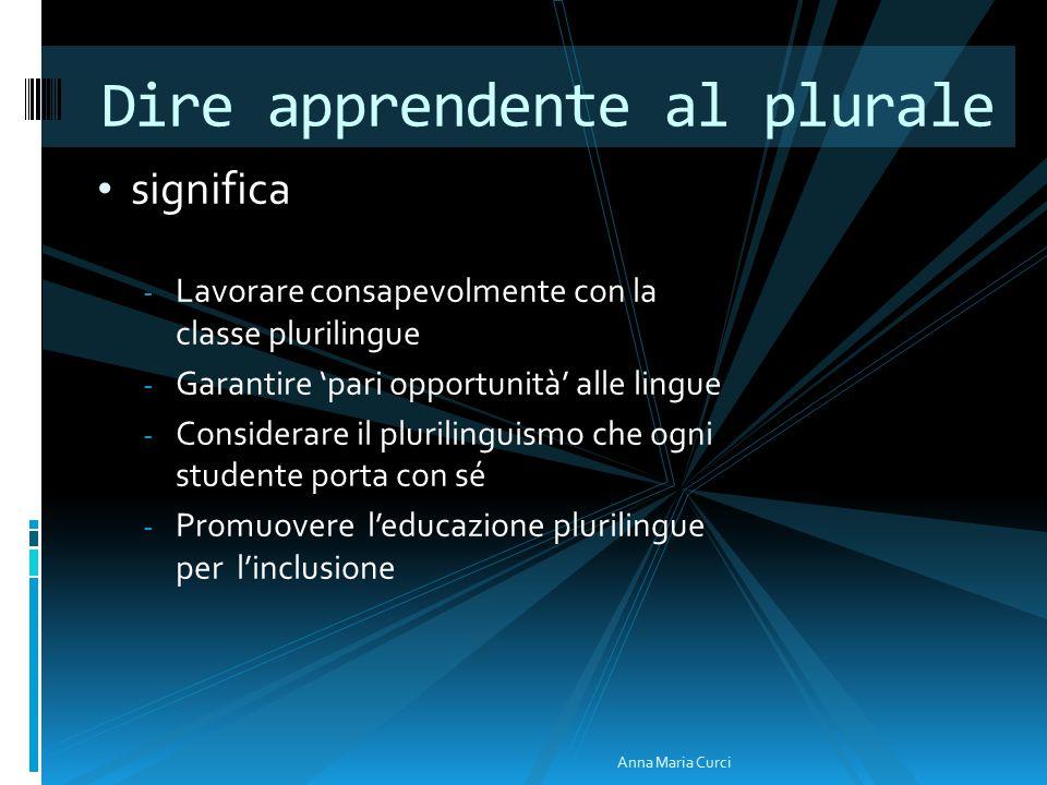 significa - Lavorare consapevolmente con la classe plurilingue - Garantire 'pari opportunità' alle lingue - Considerare il plurilinguismo che ogni studente porta con sé - Promuovere l'educazione plurilingue per l'inclusione Dire apprendente al plurale Anna Maria Curci