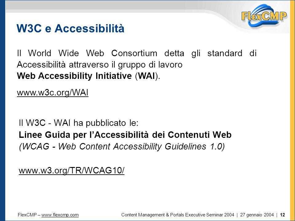 FlexCMP – www.flexcmp.comwww.flexcmp.comContent Management & Portals Executive Seminar 2004 | 27 gennaio 2004 | 12 Il W3C - WAI ha pubblicato le: Linee Guida per l'Accessibilità dei Contenuti Web (WCAG - Web Content Accessibility Guidelines 1.0) www.w3.org/TR/WCAG10/ W3C e Accessibilità Il World Wide Web Consortium detta gli standard di Accessibilità attraverso il gruppo di lavoro Web Accessibility Initiative (WAI).