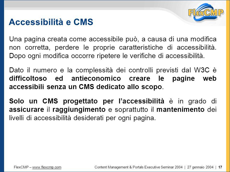 FlexCMP – www.flexcmp.comwww.flexcmp.comContent Management & Portals Executive Seminar 2004 | 27 gennaio 2004 | 17 Accessibilità e CMS Una pagina creata come accessibile può, a causa di una modifica non corretta, perdere le proprie caratteristiche di accessibilità.