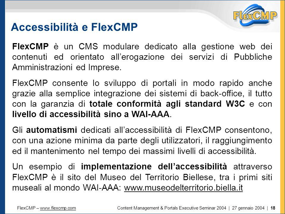 FlexCMP – www.flexcmp.comwww.flexcmp.comContent Management & Portals Executive Seminar 2004 | 27 gennaio 2004 | 18 Accessibilità e FlexCMP FlexCMP è un CMS modulare dedicato alla gestione web dei contenuti ed orientato all'erogazione dei servizi di Pubbliche Amministrazioni ed Imprese.