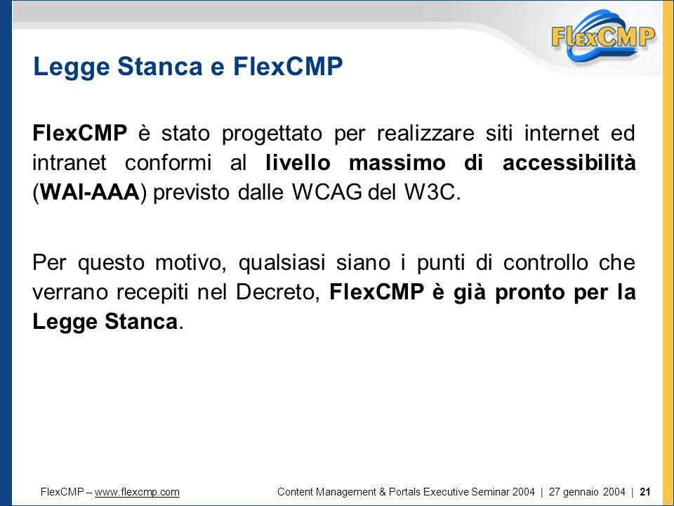 FlexCMP – www.flexcmp.comwww.flexcmp.comContent Management & Portals Executive Seminar 2004 | 27 gennaio 2004 | 21 Legge Stanca e FlexCMP FlexCMP è stato progettato per realizzare siti internet ed intranet conformi al livello massimo di accessibilità (WAI-AAA) previsto dalle WCAG del W3C.