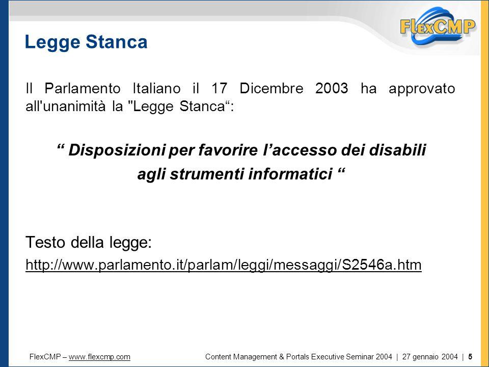 FlexCMP – www.flexcmp.comwww.flexcmp.comContent Management & Portals Executive Seminar 2004 | 27 gennaio 2004 | 5 Legge Stanca Il Parlamento Italiano il 17 Dicembre 2003 ha approvato all unanimità la Legge Stanca : Disposizioni per favorire l'accesso dei disabili agli strumenti informatici Testo della legge: http://www.parlamento.it/parlam/leggi/messaggi/S2546a.htm