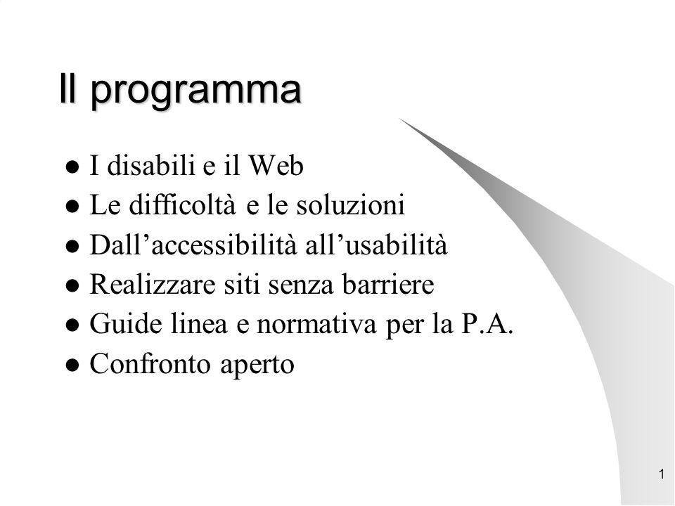 1 Il programma I disabili e il Web Le difficoltà e le soluzioni Dall'accessibilità all'usabilità Realizzare siti senza barriere Guide linea e normativa per la P.A.