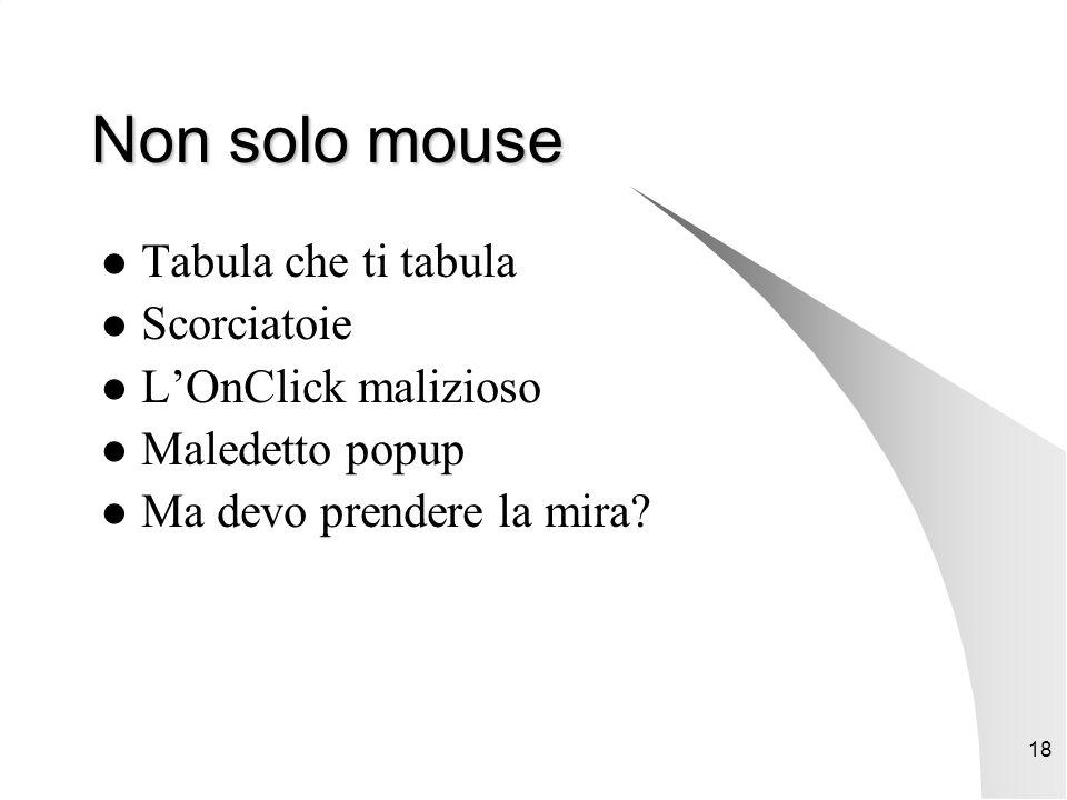 18 Non solo mouse Tabula che ti tabula Scorciatoie L'OnClick malizioso Maledetto popup Ma devo prendere la mira?