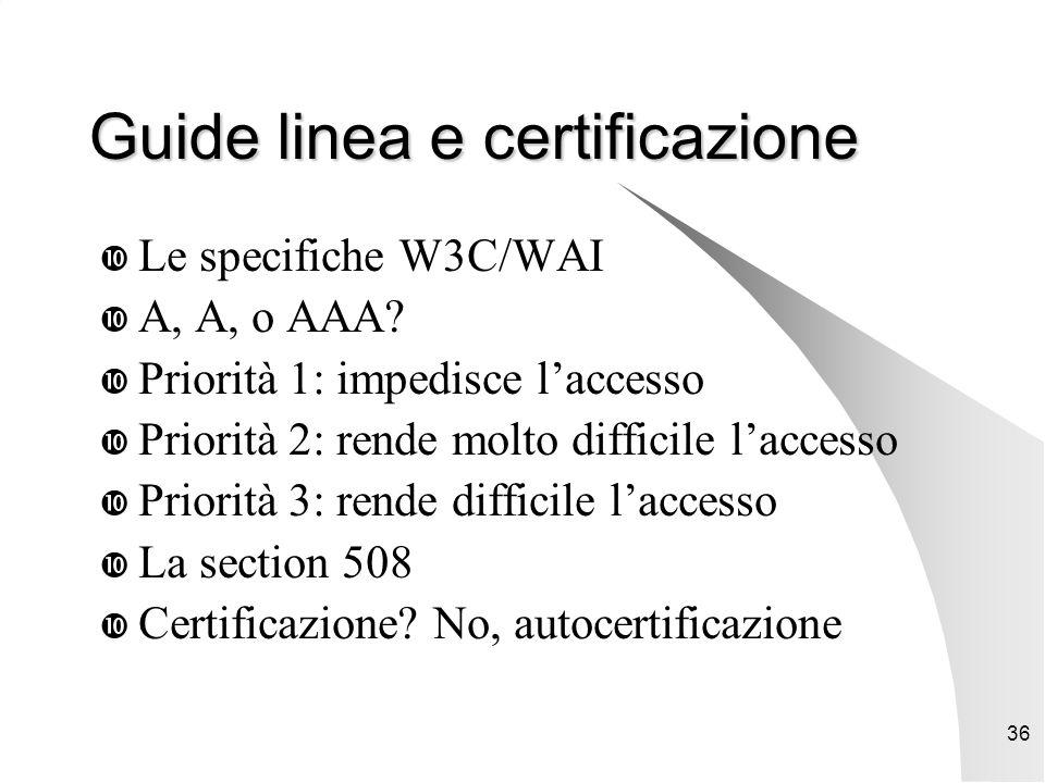 36 Guide linea e certificazione  Le specifiche W3C/WAI  A, A, o AAA.