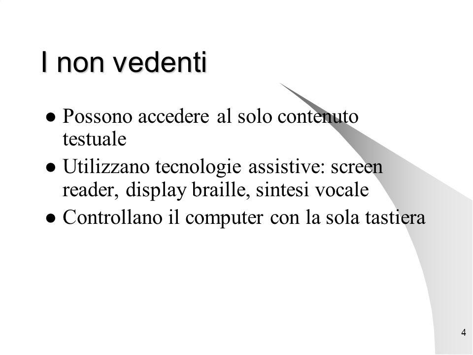 4 I non vedenti Possono accedere al solo contenuto testuale Utilizzano tecnologie assistive: screen reader, display braille, sintesi vocale Controllano il computer con la sola tastiera