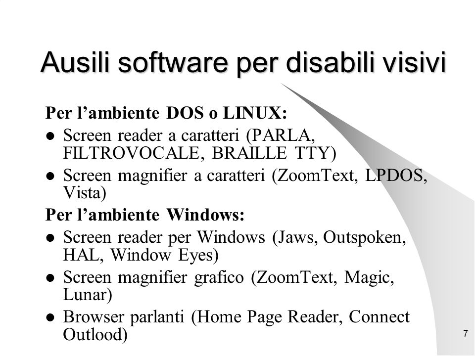 7 Ausili software per disabili visivi Per l'ambiente DOS o LINUX: Screen reader a caratteri (PARLA, FILTROVOCALE, BRAILLE TTY) Screen magnifier a caratteri (ZoomText, LPDOS, Vista) Per l'ambiente Windows: Screen reader per Windows (Jaws, Outspoken, HAL, Window Eyes) Screen magnifier grafico (ZoomText, Magic, Lunar) Browser parlanti (Home Page Reader, Connect Outlood)