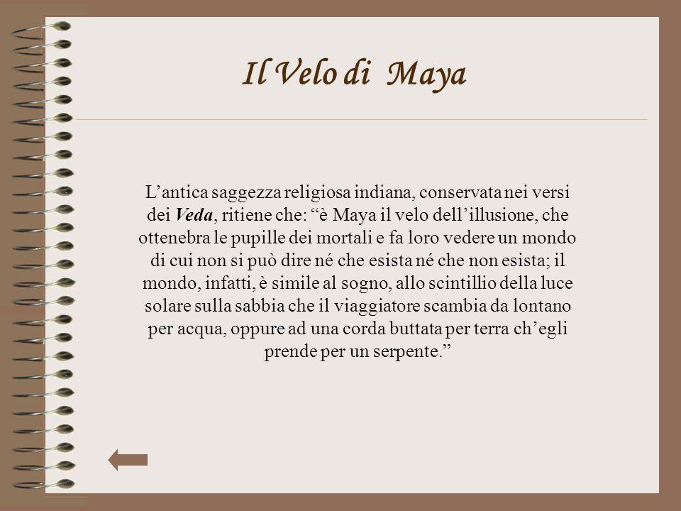 """Il Velo di Maya L'antica saggezza religiosa indiana, conservata nei versi dei Veda, ritiene che: """"è Maya il velo dell'illusione, che ottenebra le pupi"""