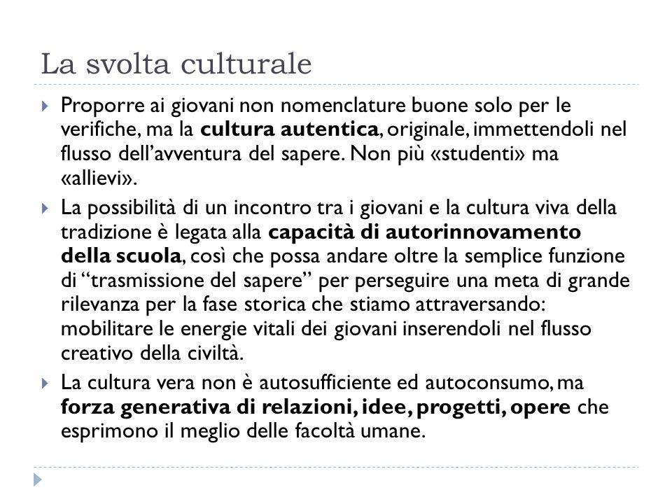 La svolta culturale  Proporre ai giovani non nomenclature buone solo per le verifiche, ma la cultura autentica, originale, immettendoli nel flusso dell'avventura del sapere.