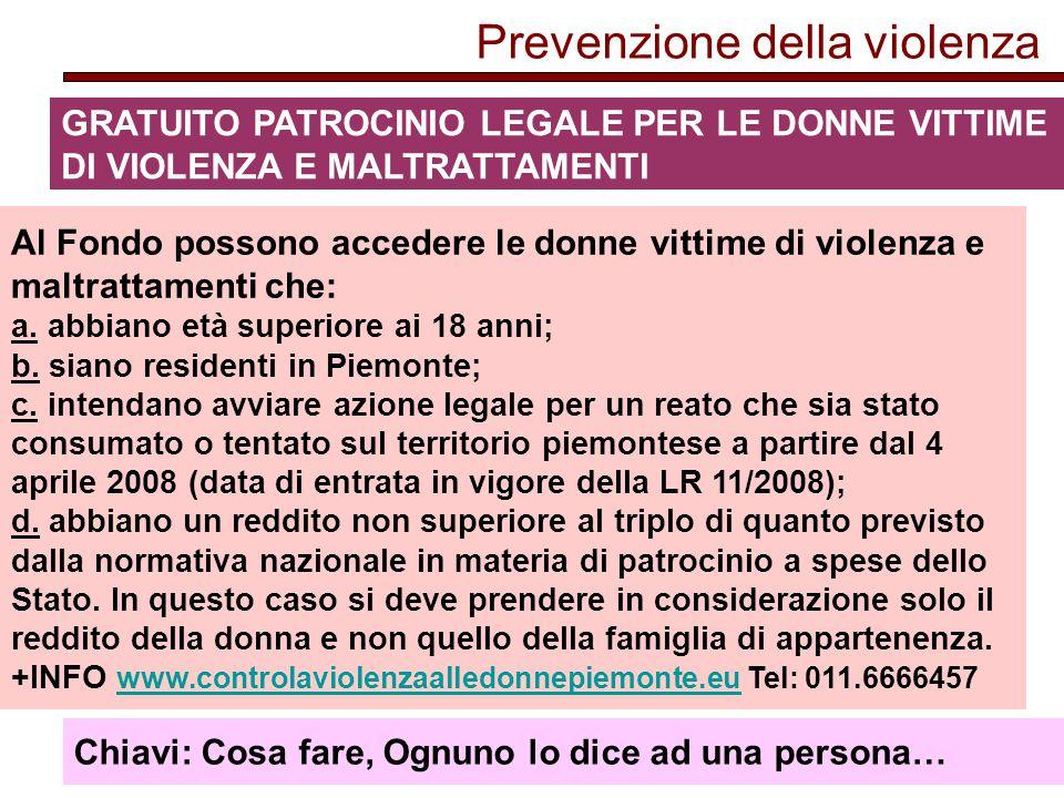 Prevenzione della violenza GRATUITO PATROCINIO LEGALE PER LE DONNE VITTIME DI VIOLENZA E MALTRATTAMENTI Al Fondo possono accedere le donne vittime di violenza e maltrattamenti che: a.