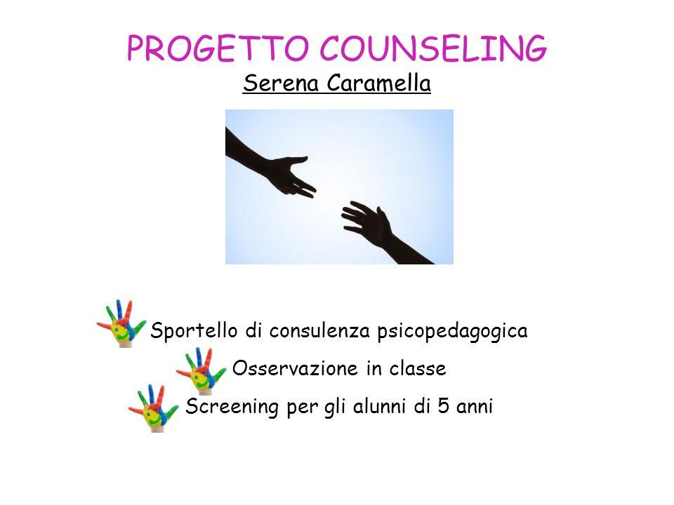 PROGETTO COUNSELING Serena Caramella Sportello di consulenza psicopedagogica Osservazione in classe Screening per gli alunni di 5 anni