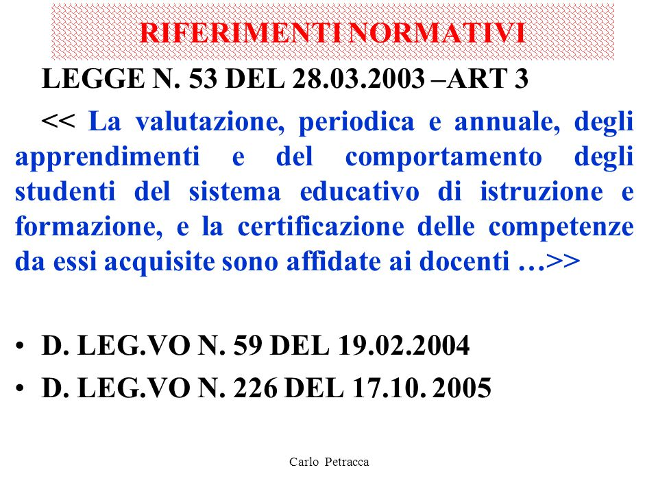 RIFERIMENTI NORMATIVI SULLA BASE DI TALI NORME L'OGGETTO DELLA VALUTAZIONE VIENE AD AMPLIARSI RISPETTO AL PASSATO E COMPRENDE TRE ASPETTI: 1.GLI APPRENDIMENTI 2.LE COMPETENZE 3.IL COMPORTAMENTO EVOLUZIONE CONCETTUALE MOLTO FORTE: PASSAGGIO DALLA VALUTAZIONE DELL'ALUNNO ALLA VALUTAZIONE DELLE PRESTAZIONI DELL'ALUNNO Carlo Petracca