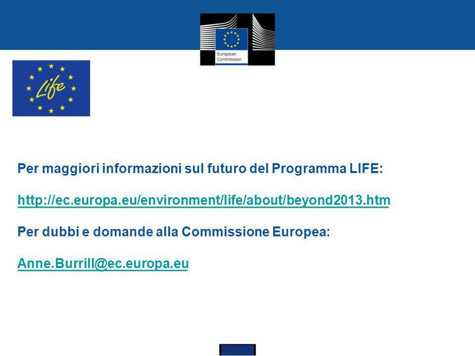 Per maggiori informazioni sul futuro del Programma LIFE: http://ec.europa.eu/environment/life/about/beyond2013.htm Per dubbi e domande alla Commission