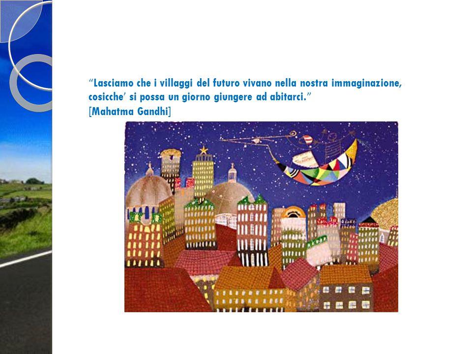 """"""" Lasciamo che i villaggi del futuro vivano nella nostra immaginazione, cosicche ' si possa un giorno giungere ad abitarci. """" [Mahatma Gandhi]"""