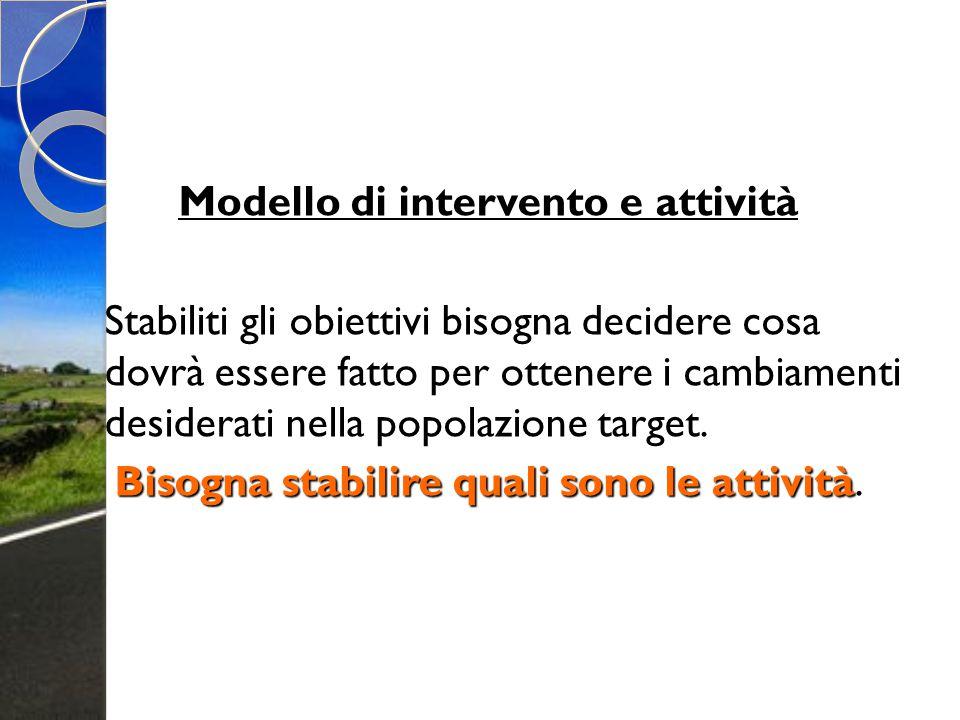 Modello di intervento e attività Stabiliti gli obiettivi bisogna decidere cosa dovrà essere fatto per ottenere i cambiamenti desiderati nella popolazi