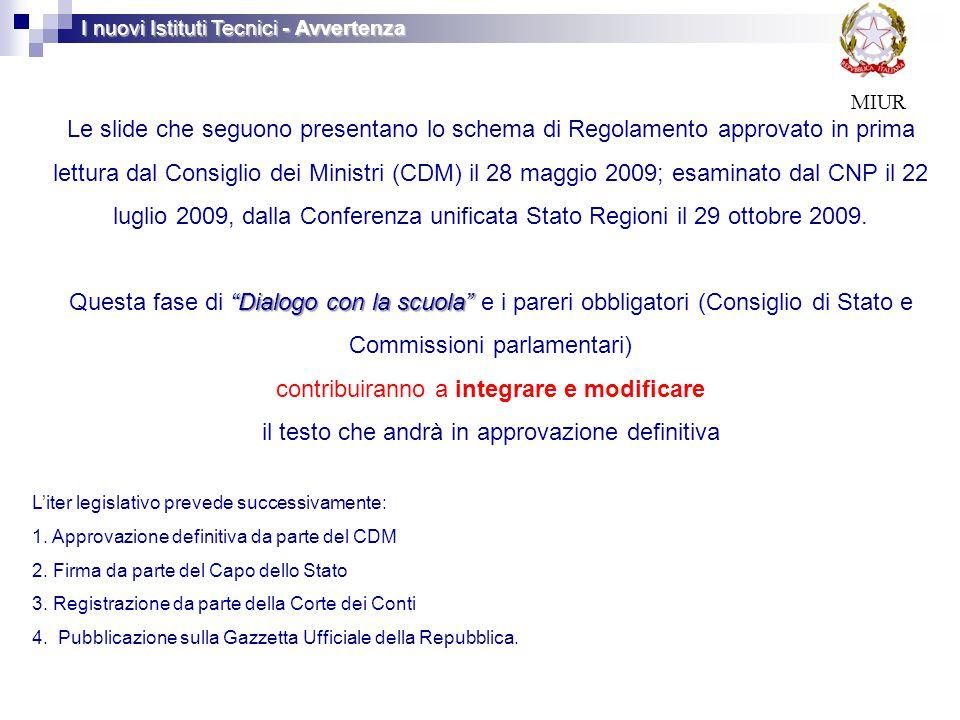 I nuovi Istituti Tecnici - Avvertenza MIUR Le slide che seguono presentano lo schema di Regolamento approvato in prima lettura dal Consiglio dei Ministri (CDM) il 28 maggio 2009; esaminato dal CNP il 22 luglio 2009, dalla Conferenza unificata Stato Regioni il 29 ottobre 2009.