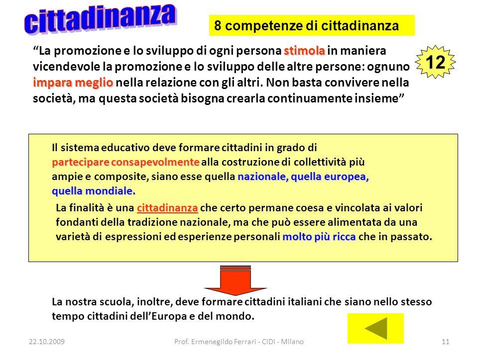 22.10.2009Prof. Ermenegildo Ferrari - CIDI - Milano11 Il sistema educativo deve formare cittadini in grado di partecipare consapevolmente partecipare
