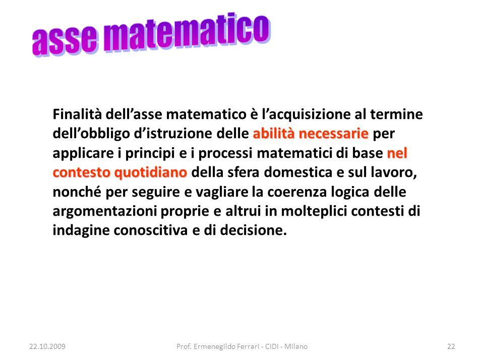 22.10.2009Prof. Ermenegildo Ferrari - CIDI - Milano22 abilità necessarie nel contesto quotidiano Finalità dell'asse matematico è l'acquisizione al ter