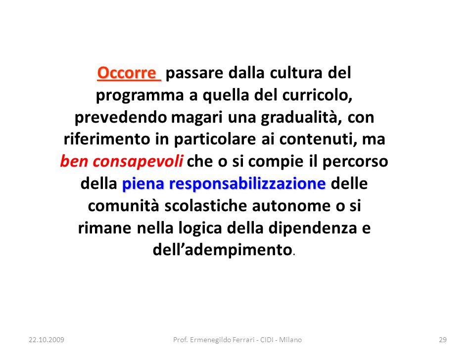 22.10.2009Prof. Ermenegildo Ferrari - CIDI - Milano29 Occorre piena responsabilizzazione Occorre passare dalla cultura del programma a quella del curr