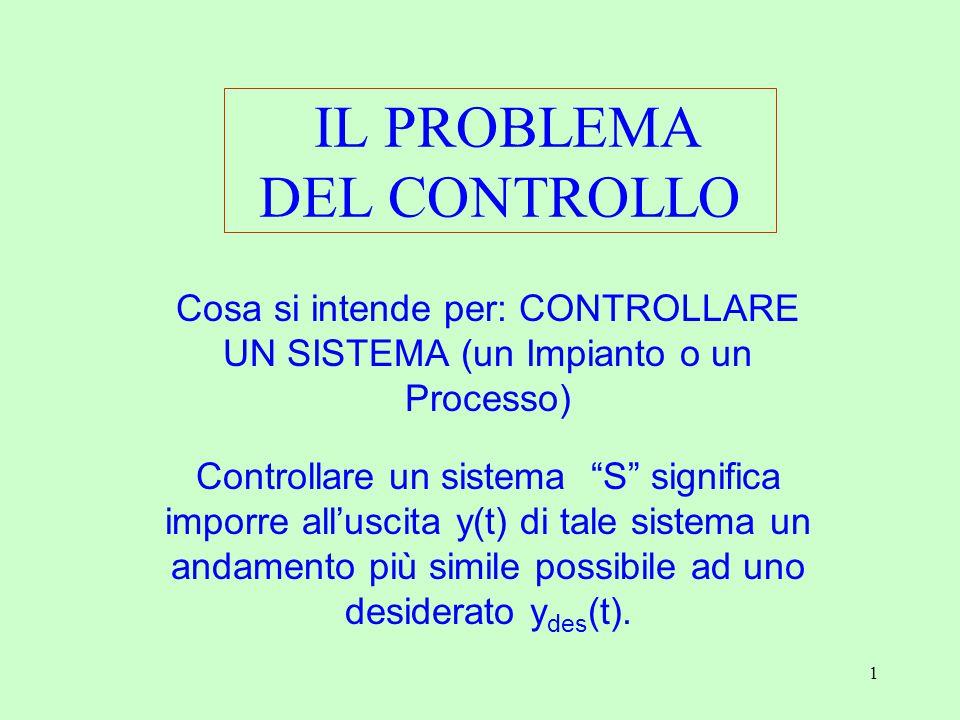 1 IL PROBLEMA DEL CONTROLLO Cosa si intende per: CONTROLLARE UN SISTEMA (un Impianto o un Processo) Controllare un sistema S significa imporre all'uscita y(t) di tale sistema un andamento più simile possibile ad uno desiderato y des (t).
