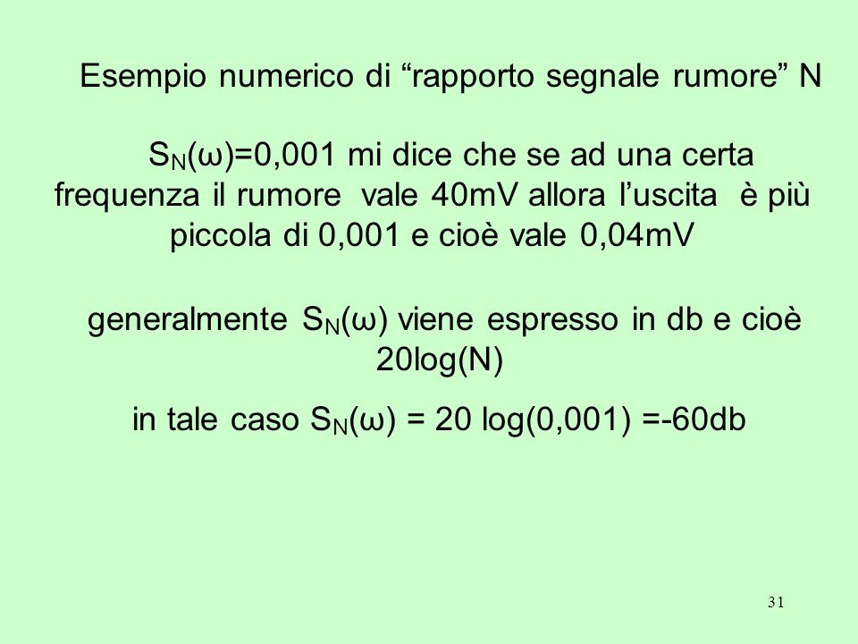 31 Esempio numerico di rapporto segnale rumore N S N (ω)=0,001 mi dice che se ad una certa frequenza il rumore vale 40mV allora l'uscita è più piccola di 0,001 e cioè vale 0,04mV generalmente S N (ω) viene espresso in db e cioè 20log(N) in tale caso S N (ω) = 20 log(0,001) =-60db