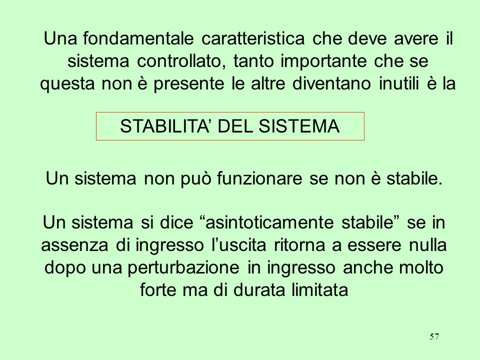 57 STABILITA' DEL SISTEMA Una fondamentale caratteristica che deve avere il sistema controllato, tanto importante che se questa non è presente le altre diventano inutili è la Un sistema non può funzionare se non è stabile.