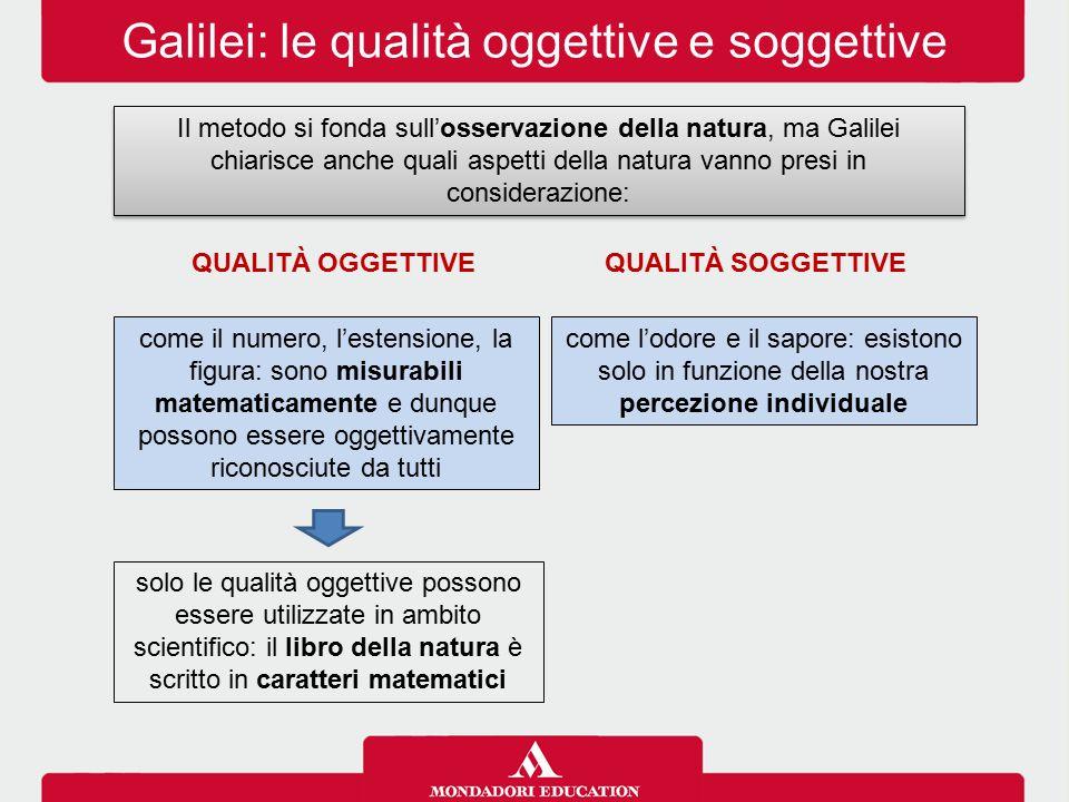 Galilei: le qualità oggettive e soggettive Il metodo si fonda sull'osservazione della natura, ma Galilei chiarisce anche quali aspetti della natura va