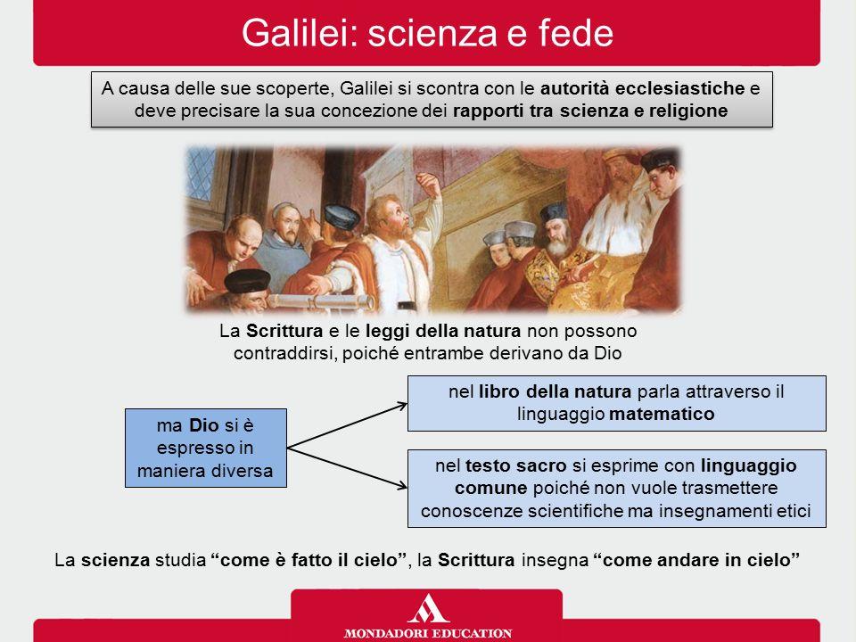Galilei: scienza e fede A causa delle sue scoperte, Galilei si scontra con le autorità ecclesiastiche e deve precisare la sua concezione dei rapporti