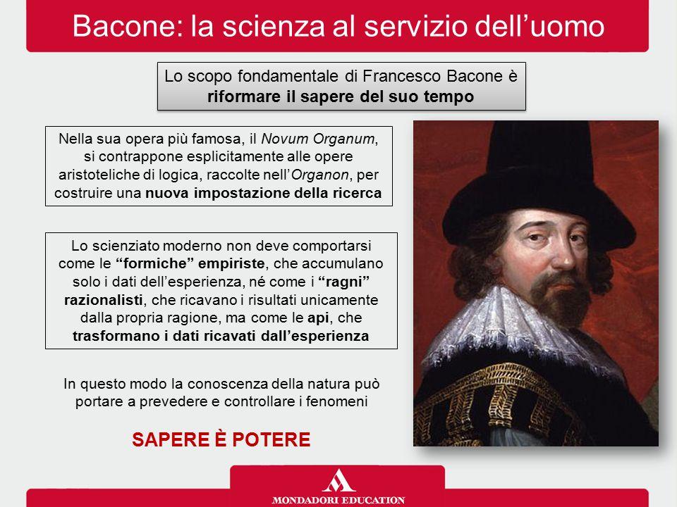 Bacone: la scienza al servizio dell'uomo Lo scopo fondamentale di Francesco Bacone è riformare il sapere del suo tempo Nella sua opera più famosa, il