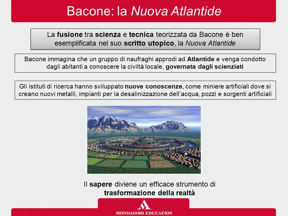 Bacone: la Nuova Atlantide La fusione tra scienza e tecnica teorizzata da Bacone è ben esemplificata nel suo scritto utopico, la Nuova Atlantide Bacon