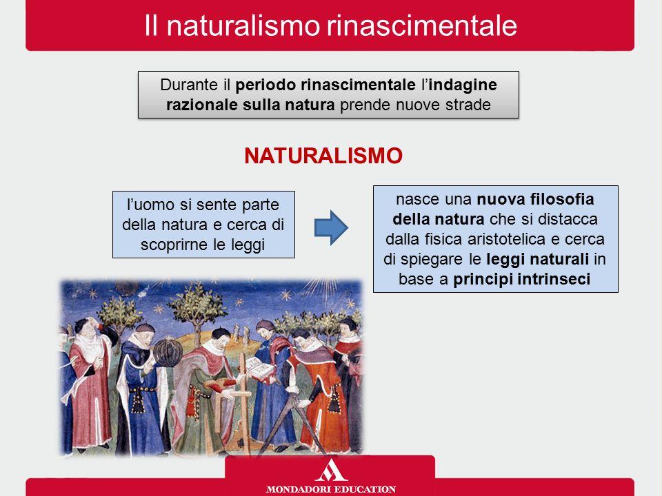 Il naturalismo rinascimentale Durante il periodo rinascimentale l'indagine razionale sulla natura prende nuove strade nasce una nuova filosofia della