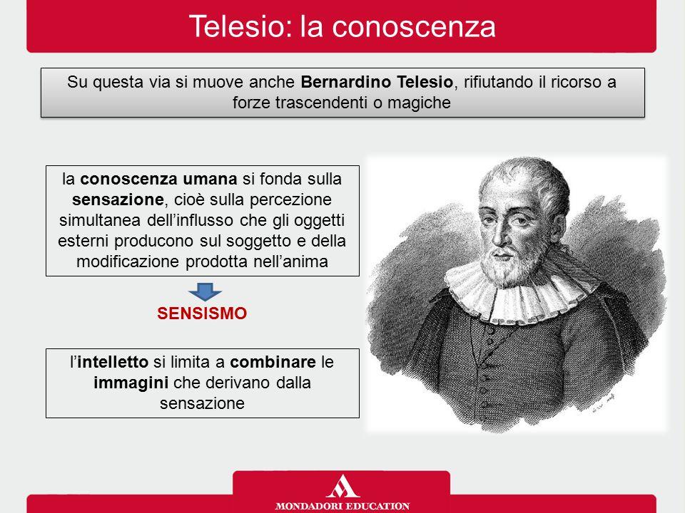 Telesio: la conoscenza Su questa via si muove anche Bernardino Telesio, rifiutando il ricorso a forze trascendenti o magiche la conoscenza umana si fo