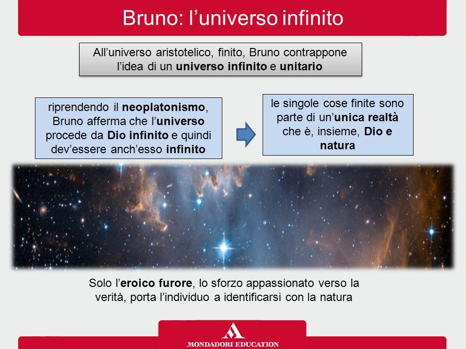 Bruno: l'universo infinito All'universo aristotelico, finito, Bruno contrappone l'idea di un universo infinito e unitario le singole cose finite sono