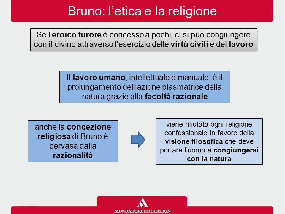 Bruno: l'etica e la religione Se l'eroico furore è concesso a pochi, ci si può congiungere con il divino attraverso l'esercizio delle virtù civili e d