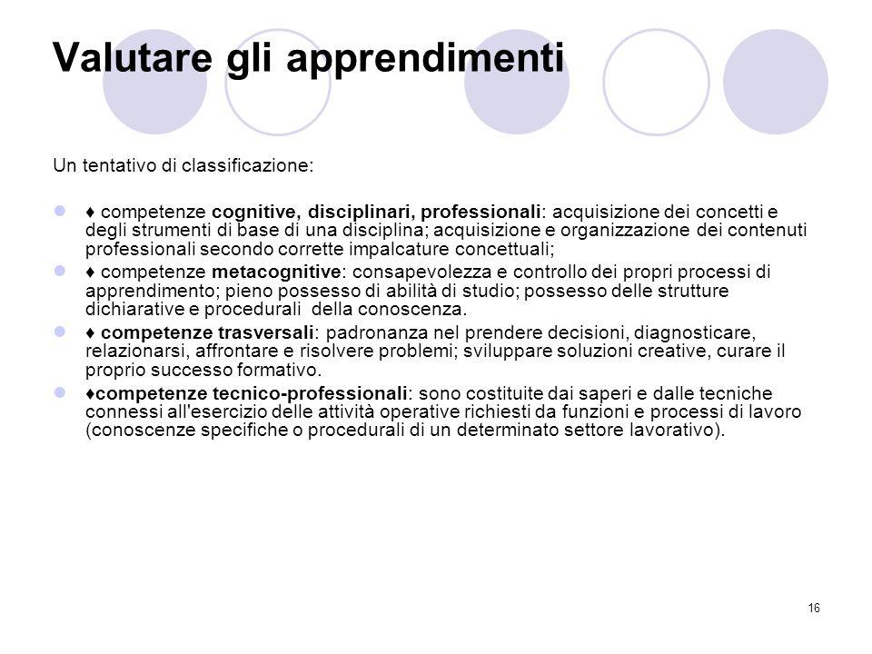 16 Valutare gli apprendimenti Un tentativo di classificazione: ♦ competenze cognitive, disciplinari, professionali: acquisizione dei concetti e degli