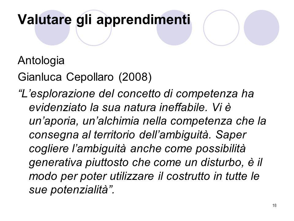 """18 Valutare gli apprendimenti Antologia Gianluca Cepollaro (2008) """"L'esplorazione del concetto di competenza ha evidenziato la sua natura ineffabile."""