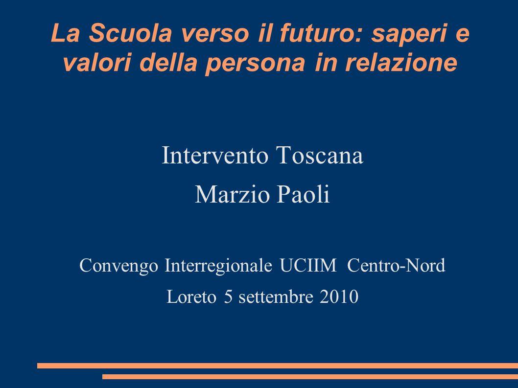 La Scuola verso il futuro: saperi e valori della persona in relazione Intervento Toscana Marzio Paoli Convengo Interregionale UCIIM Centro-Nord Loreto 5 settembre 2010