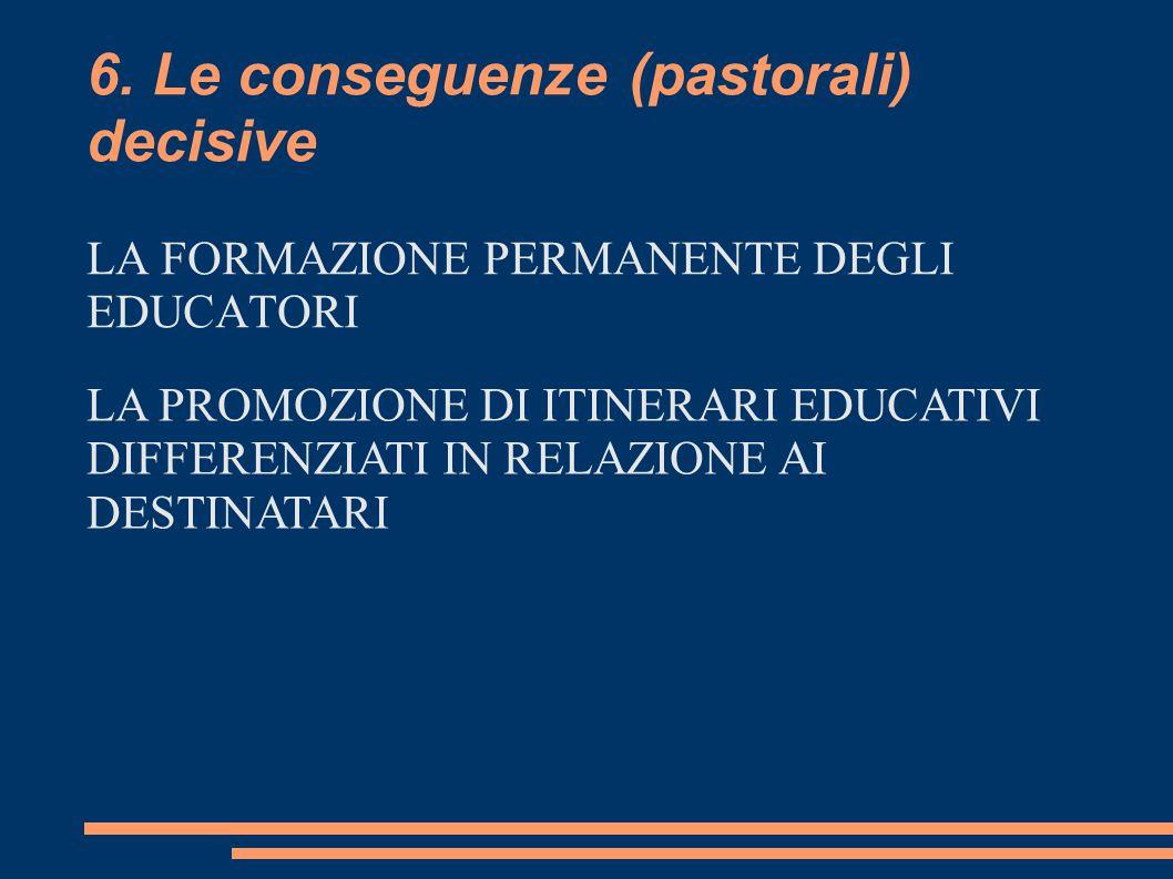 6. Le conseguenze (pastorali) decisive LA FORMAZIONE PERMANENTE DEGLI EDUCATORI LA PROMOZIONE DI ITINERARI EDUCATIVI DIFFERENZIATI IN RELAZIONE AI DES