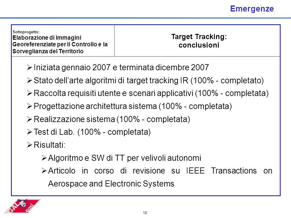 18 Emergenze Target Tracking: conclusioni Sottoprogetto: Elaborazione di Immagini Georeferenziate per il Controllo e la Sorveglianza del Territorio  Iniziata gennaio 2007 e terminata dicembre 2007  Stato dell'arte algoritmi di target tracking IR (100% - completato)  Raccolta requisiti utente e scenari applicativi (100% - completata)  Progettazione architettura sistema (100% - completata)  Realizzazione sistema (100% - completata)  Test di Lab.