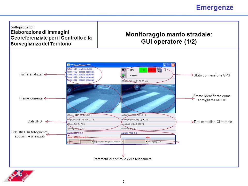 6 Emergenze Sottoprogetto: Elaborazione di Immagini Georeferenziate per il Controllo e la Sorveglianza del Territorio Monitoraggio manto stradale: GUI operatore (1/2) Stato connessione GPS Frame identificato come somigliante nel DB Dati centralina Climtronic Frame analizzati Frame corrente Dati GPS Statistica su fotogrammi acquisiti e analizzati Parametri di controllo della telecamera
