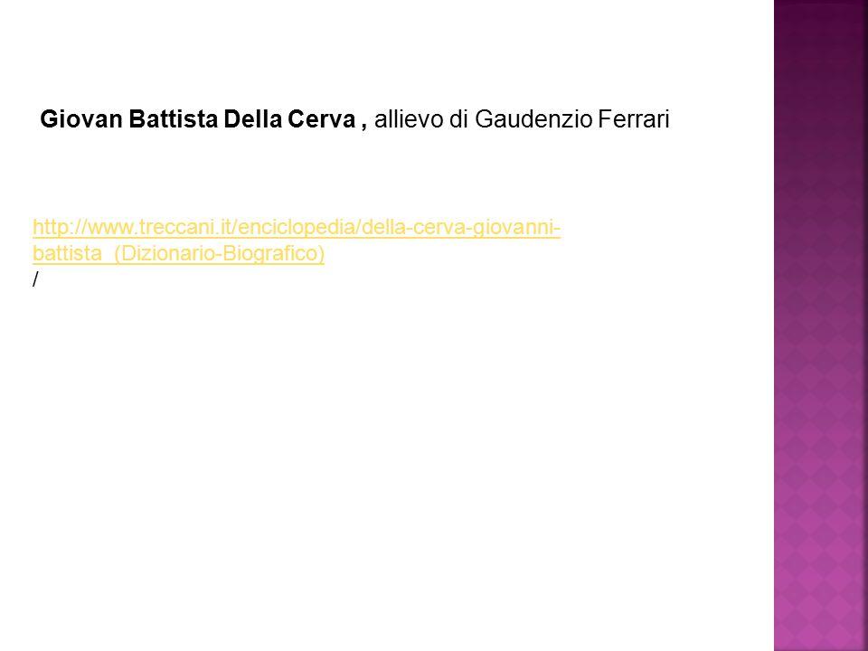 Giovan Battista Della Cerva, allievo di Gaudenzio Ferrari http://www.treccani.it/enciclopedia/della-cerva-giovanni- battista_(Dizionario-Biografico) /