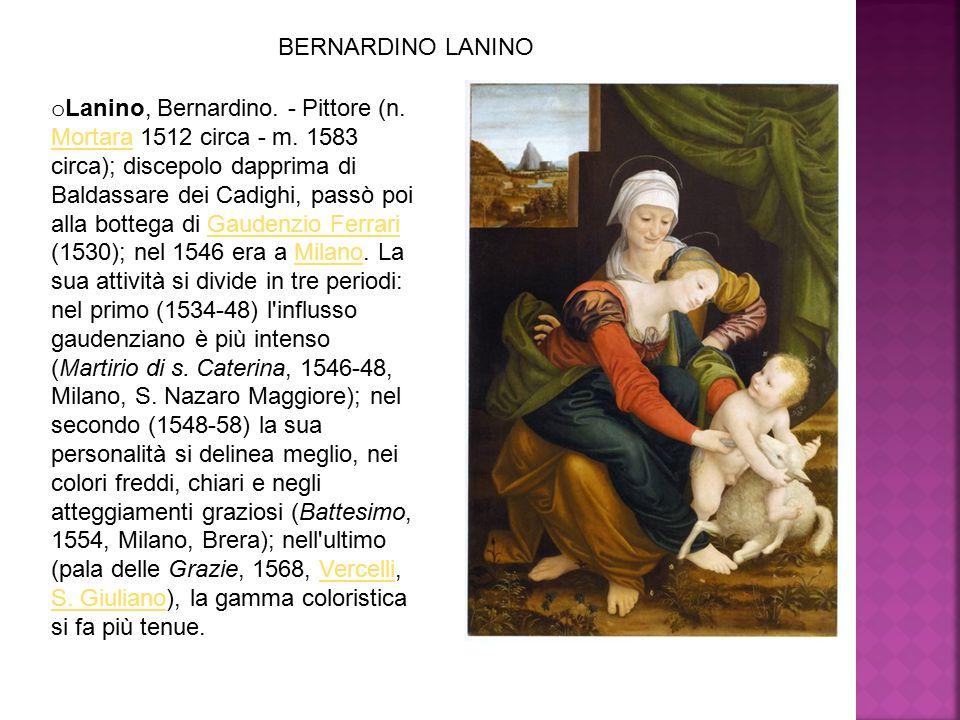 o Lanino, Bernardino. - Pittore (n. Mortara 1512 circa - m. 1583 circa); discepolo dapprima di Baldassare dei Cadighi, passò poi alla bottega di Gaude