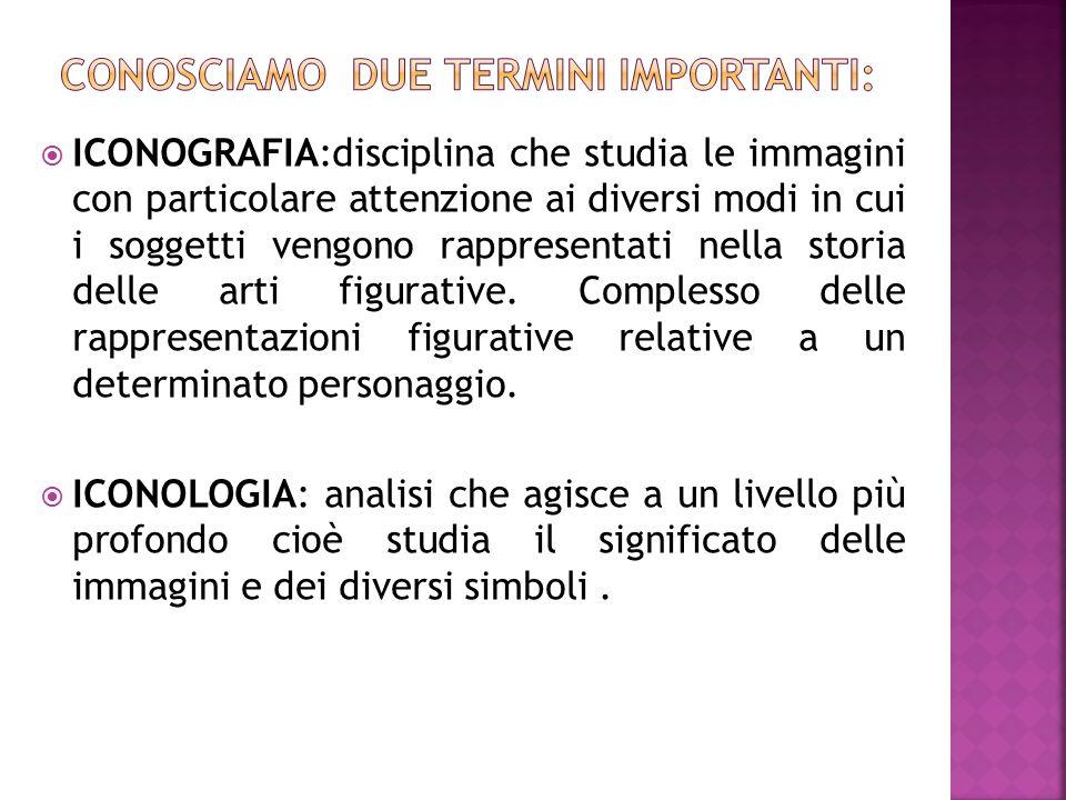  ICONOGRAFIA:disciplina che studia le immagini con particolare attenzione ai diversi modi in cui i soggetti vengono rappresentati nella storia delle
