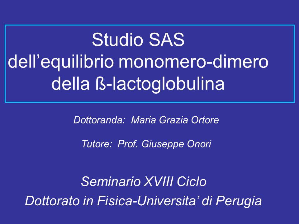 Studio SAS dell'equilibrio monomero-dimero della ß-lactoglobulina Seminario XVIII Ciclo Dottorato in Fisica-Universita' di Perugia Dottoranda: Maria Grazia Ortore Tutore: Prof.
