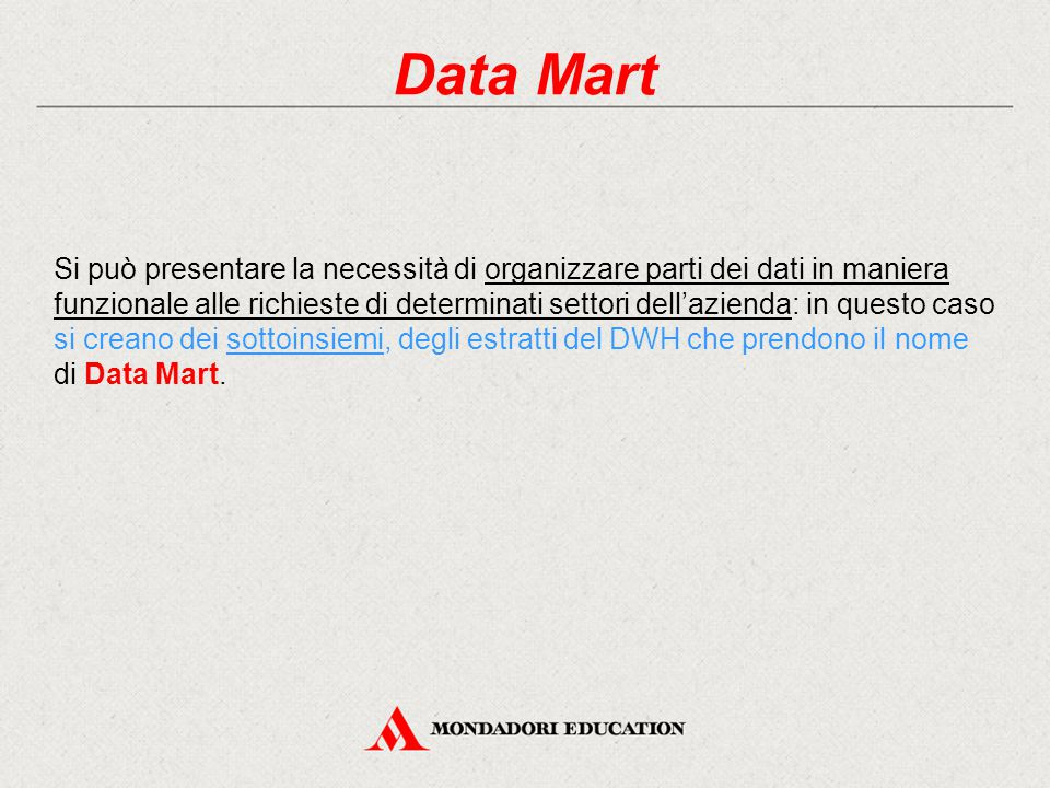 Data Mart Si può presentare la necessità di organizzare parti dei dati in maniera funzionale alle richieste di determinati settori dell'azienda: in questo caso si creano dei sottoinsiemi, degli estratti del DWH che prendono il nome di Data Mart.