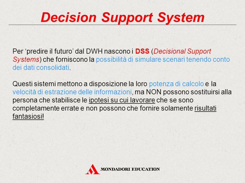 Decision Support System Per 'predire il futuro' dal DWH nascono i DSS (Decisional Support Systems) che forniscono la possibilità di simulare scenari tenendo conto dei dati consolidati.