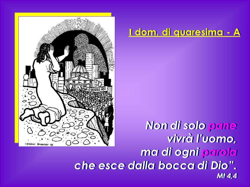 """I dom. di quaresima - A Non di solo pane vivrà l'uomo, ma di ogni parola che esce dalla bocca di Dio"""". Mt 4,4 Non di solo pane vivrà l'uomo, ma di ogn"""
